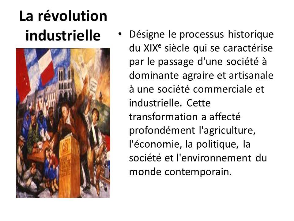 La révolution industrielle Désigne le processus historique du XIX e siècle qui se caractérise par le passage d'une société à dominante agraire et arti