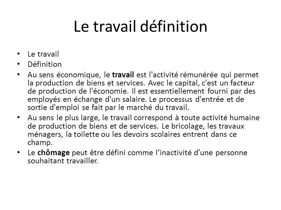 Le travail définition Le travail Définition Au sens économique, le travail est l'activité rémunérée qui permet la production de biens et services. Ave