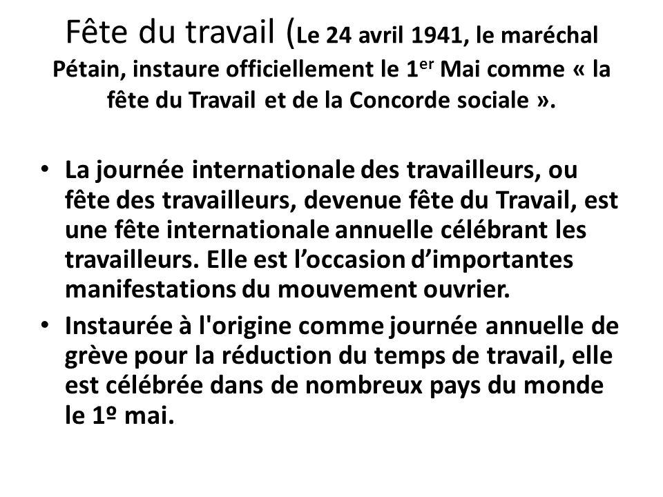 Fête du travail ( Le 24 avril 1941, le maréchal Pétain, instaure officiellement le 1 er Mai comme « la fête du Travail et de la Concorde sociale ». La
