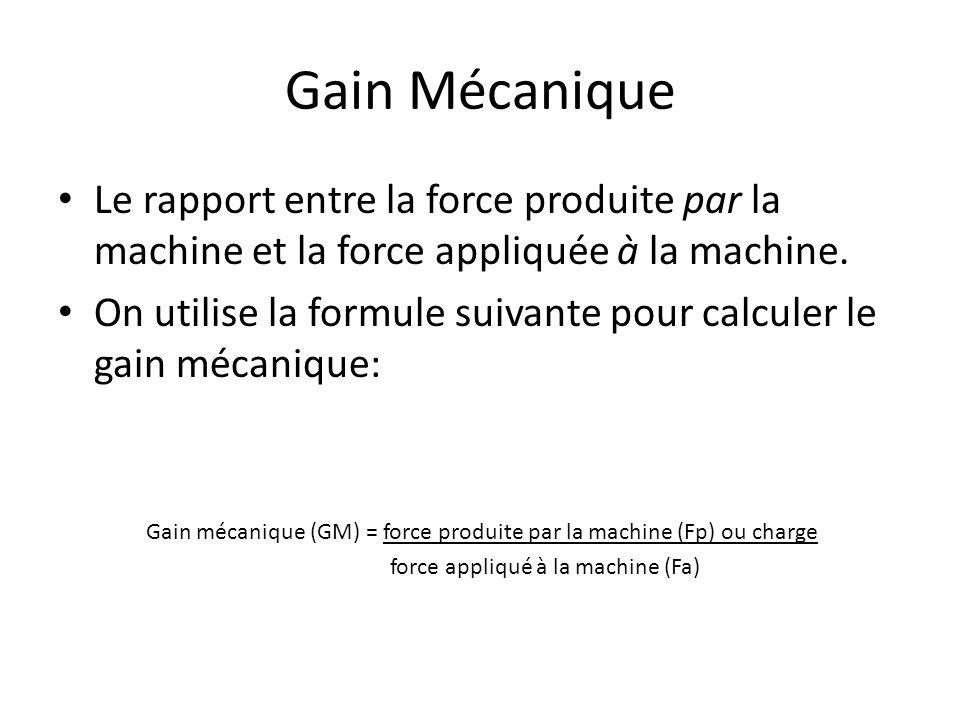 Gain Mécanique Le rapport entre la force produite par la machine et la force appliquée à la machine. On utilise la formule suivante pour calculer le g