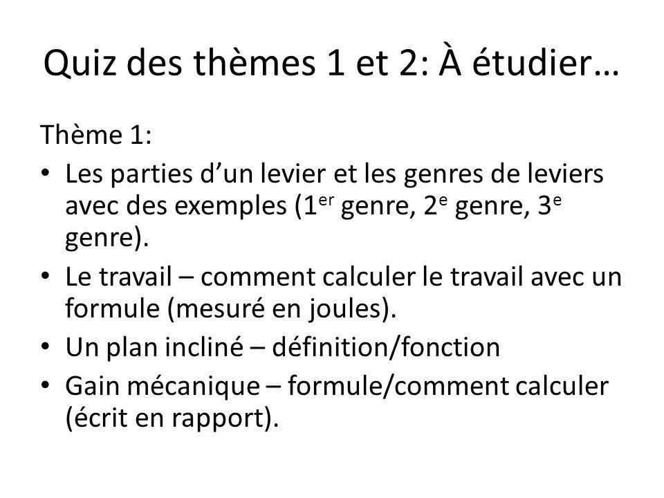 Quiz des thèmes 1 et 2: À étudier… Thème 1: Les parties dun levier et les genres de leviers avec des exemples (1 er genre, 2 e genre, 3 e genre). Le t