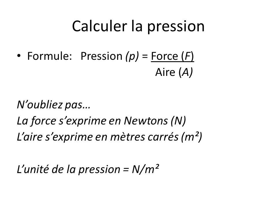 Calculer la pression Formule: Pression (p) = Force (F) Aire (A) Noubliez pas… La force sexprime en Newtons (N) Laire sexprime en mètres carrés (m²) Lu