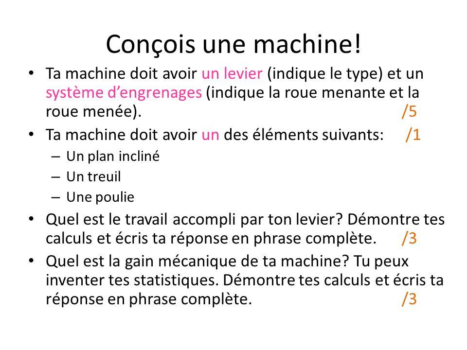 Conçois une machine! Ta machine doit avoir un levier (indique le type) et un système dengrenages (indique la roue menante et la roue menée). /5 Ta mac