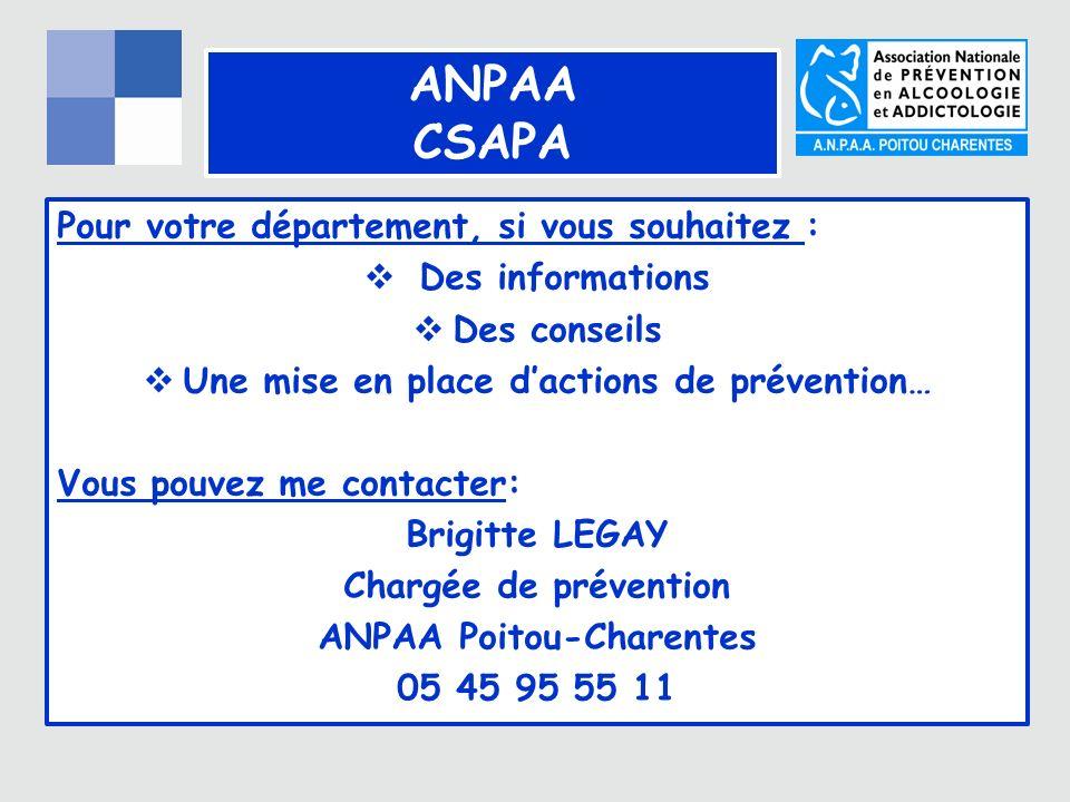 ANPAA CSAPA Pour votre département, si vous souhaitez : Des informations Des conseils Une mise en place dactions de prévention… Vous pouvez me contacter: Brigitte LEGAY Chargée de prévention ANPAA Poitou-Charentes 05 45 95 55 11