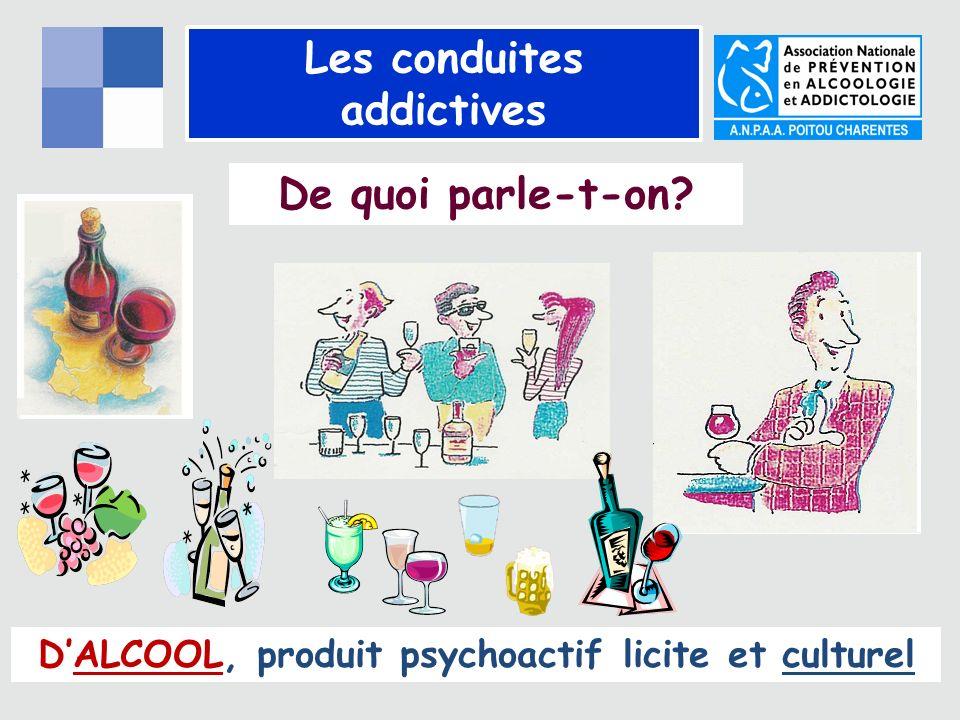 Les conduites addictives De quoi parle-t-on? DALCOOL, produit psychoactif licite et culturel