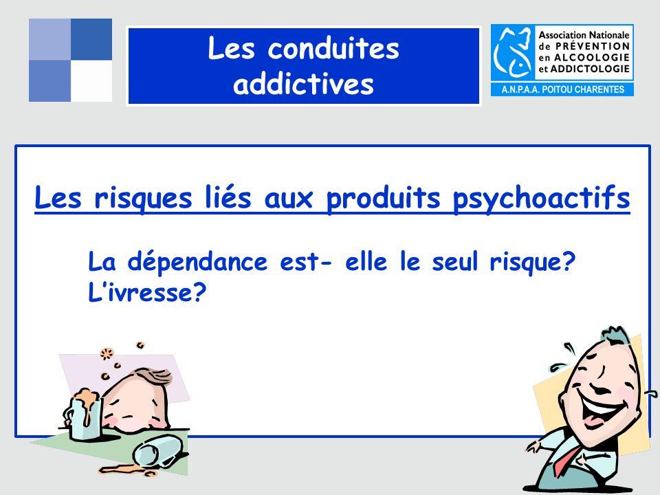 Les conduites addictives Les risques liés aux produits psychoactifs La dépendance est- elle le seul risque.