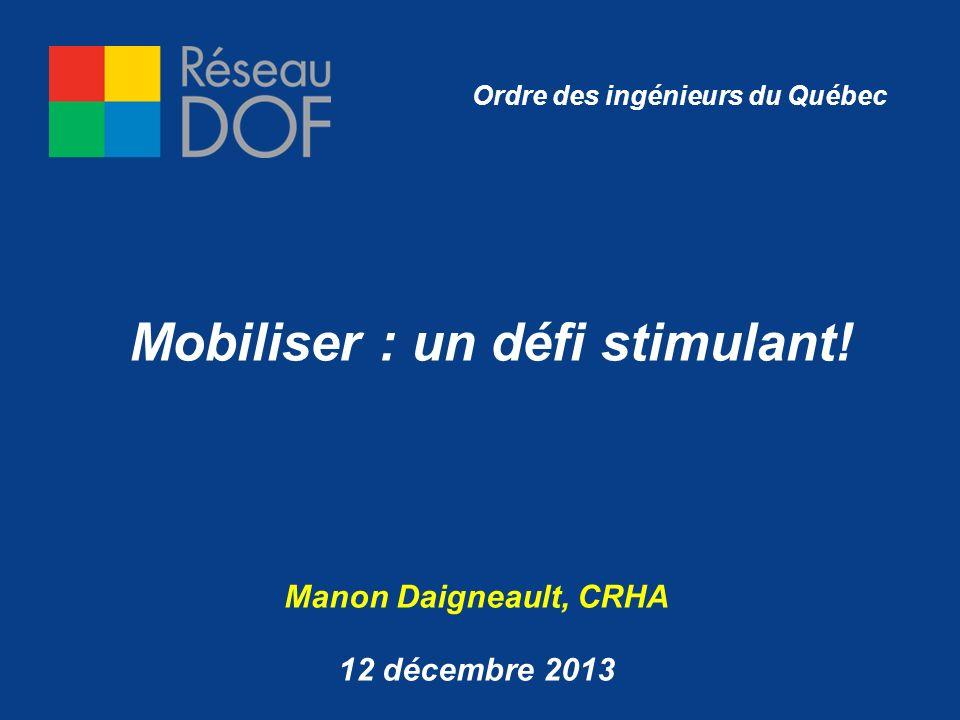 Mobiliser : un défi stimulant! Manon Daigneault, CRHA 12 décembre 2013 Ordre des ingénieurs du Québec