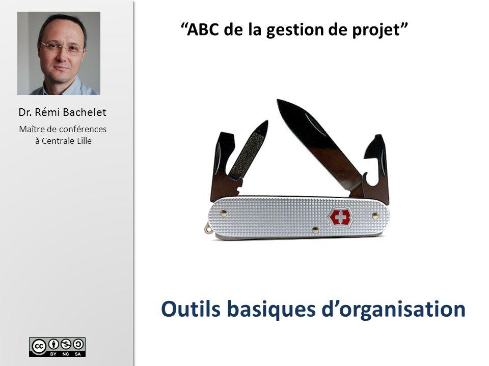 1 Dr. Rémi Bachelet Maître de conférences à Centrale Lille Outils basiques dorganisation ABC de la gestion de projet Versions récentes du cours pdf, p