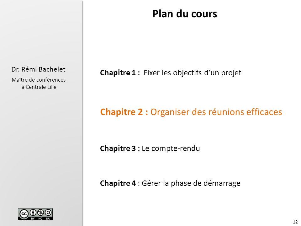 12 Dr. Rémi Bachelet Maître de conférences à Centrale Lille Chapitre 1 : Fixer les objectifs dun projet Chapitre 2 : Organiser des réunions efficaces