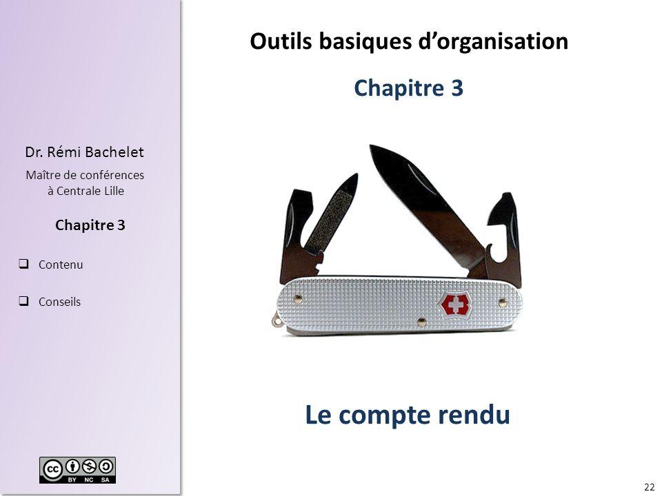 22 Dr. Rémi Bachelet Maître de conférences à Centrale Lille Contenu Conseils Chapitre 3 Le compte rendu Outils basiques dorganisation Chapitre 3