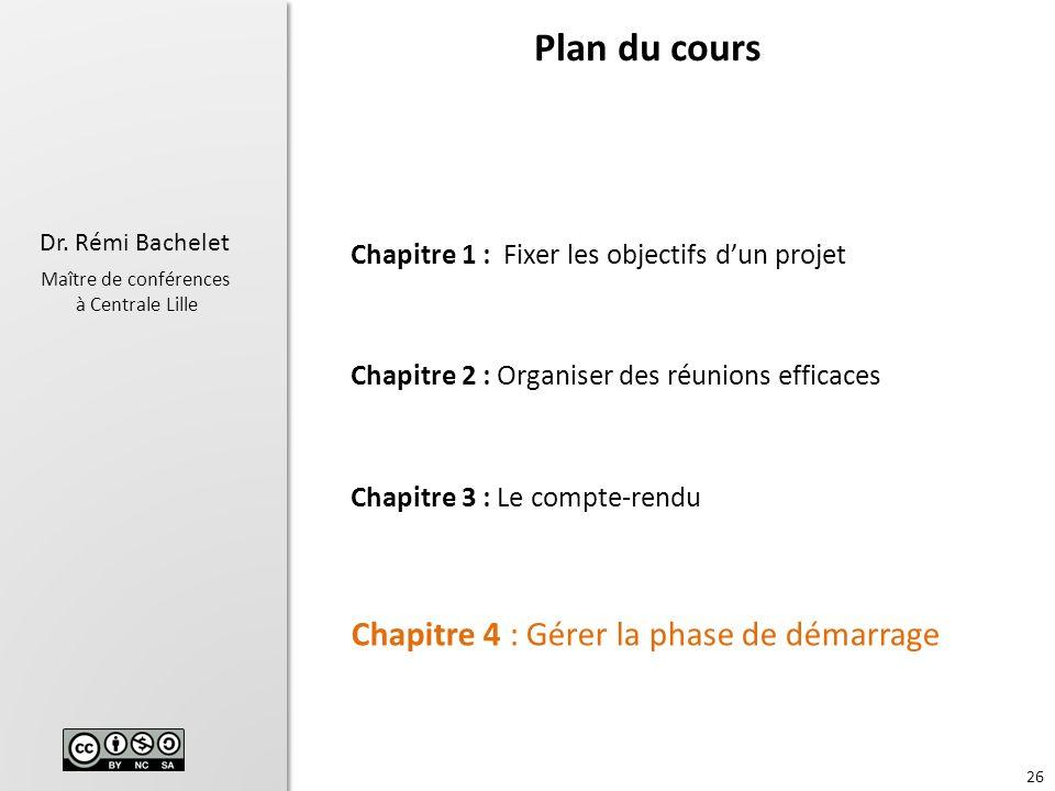 26 Dr. Rémi Bachelet Maître de conférences à Centrale Lille Chapitre 1 : Fixer les objectifs dun projet Chapitre 2 : Organiser des réunions efficaces