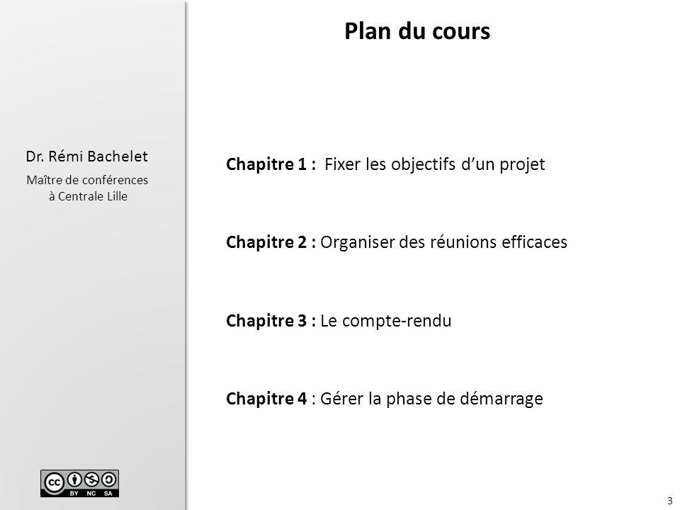 3 Dr. Rémi Bachelet Maître de conférences à Centrale Lille Chapitre 1 : Fixer les objectifs dun projet Chapitre 2 : Organiser des réunions efficaces C