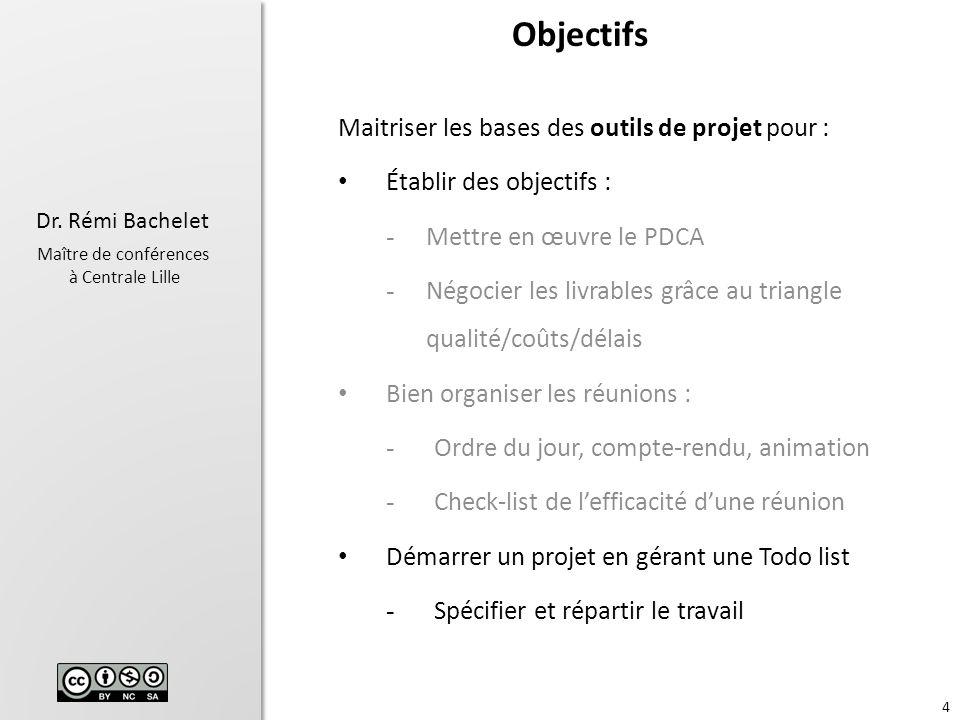 4 Dr. Rémi Bachelet Maître de conférences à Centrale Lille Objectifs Maitriser les bases des outils de projet pour : Établir des objectifs : - Mettre