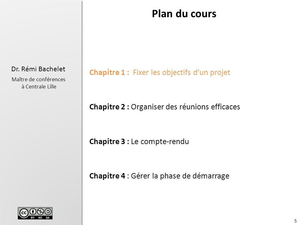 5 Dr. Rémi Bachelet Maître de conférences à Centrale Lille Chapitre 1 : Fixer les objectifs dun projet Chapitre 2 : Organiser des réunions efficaces C