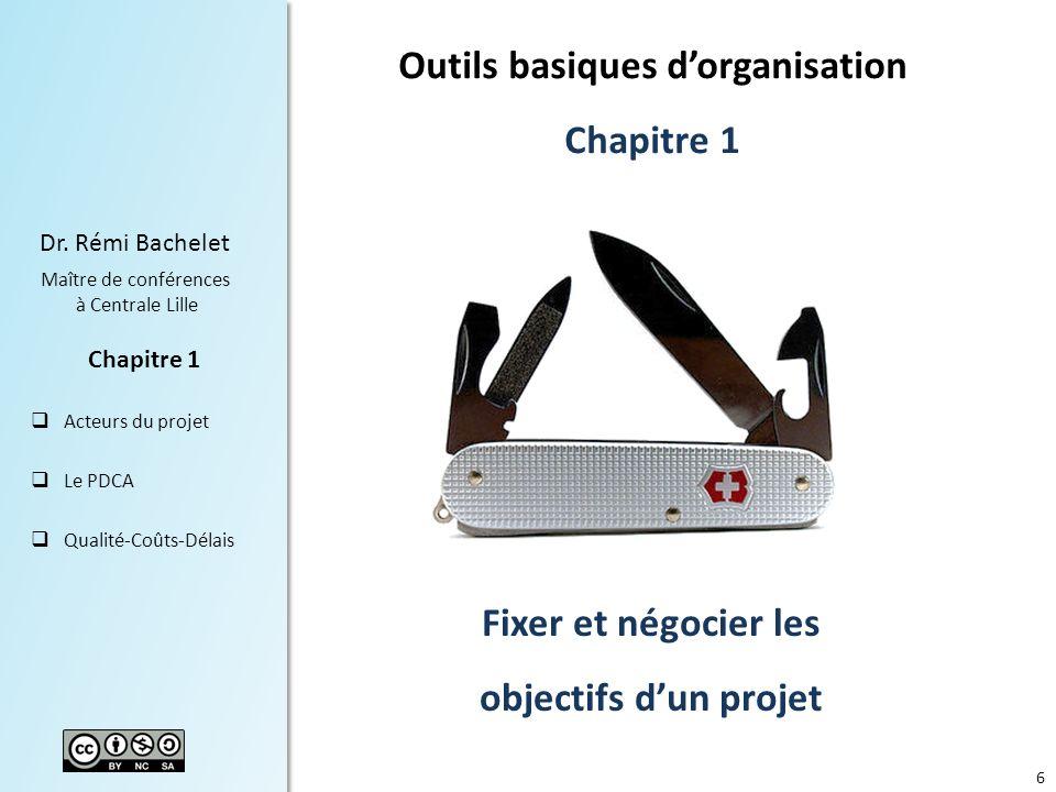 6 Dr. Rémi Bachelet Maître de conférences à Centrale Lille Acteurs du projet Le PDCA Qualité-Coûts-Délais Chapitre 1 Fixer et négocier les objectifs d