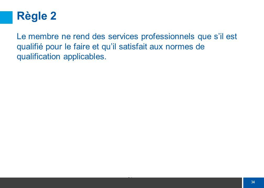 34 Règle 2 Le membre ne rend des services professionnels que sil est qualifié pour le faire et quil satisfait aux normes de qualification applicables.