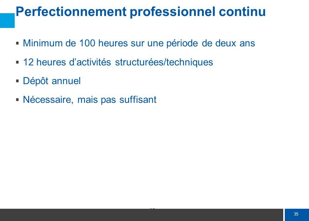 35 Perfectionnement professionnel continu Minimum de 100 heures sur une période de deux ans 12 heures dactivités structurées/techniques Dépôt annuel N