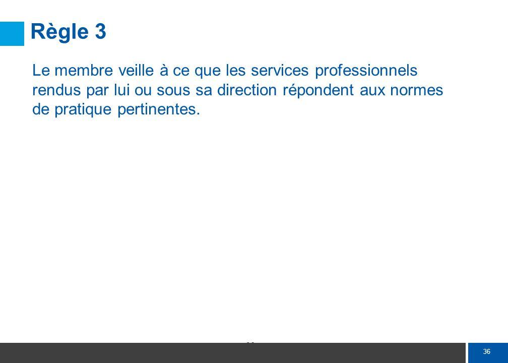 36 Règle 3 Le membre veille à ce que les services professionnels rendus par lui ou sous sa direction répondent aux normes de pratique pertinentes.