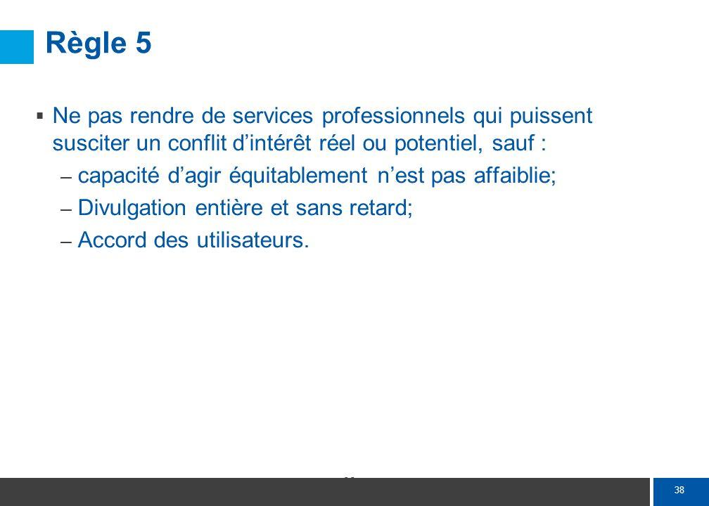 38 Règle 5 Ne pas rendre de services professionnels qui puissent susciter un conflit dintérêt réel ou potentiel, sauf : – capacité dagir équitablement
