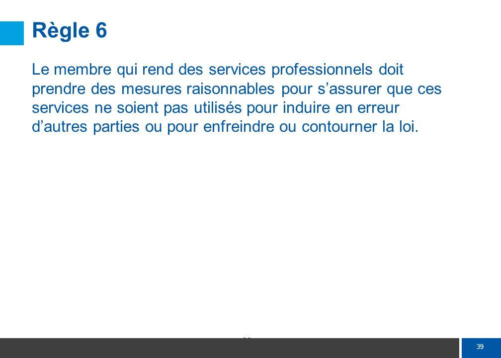 39 Règle 6 Le membre qui rend des services professionnels doit prendre des mesures raisonnables pour sassurer que ces services ne soient pas utilisés