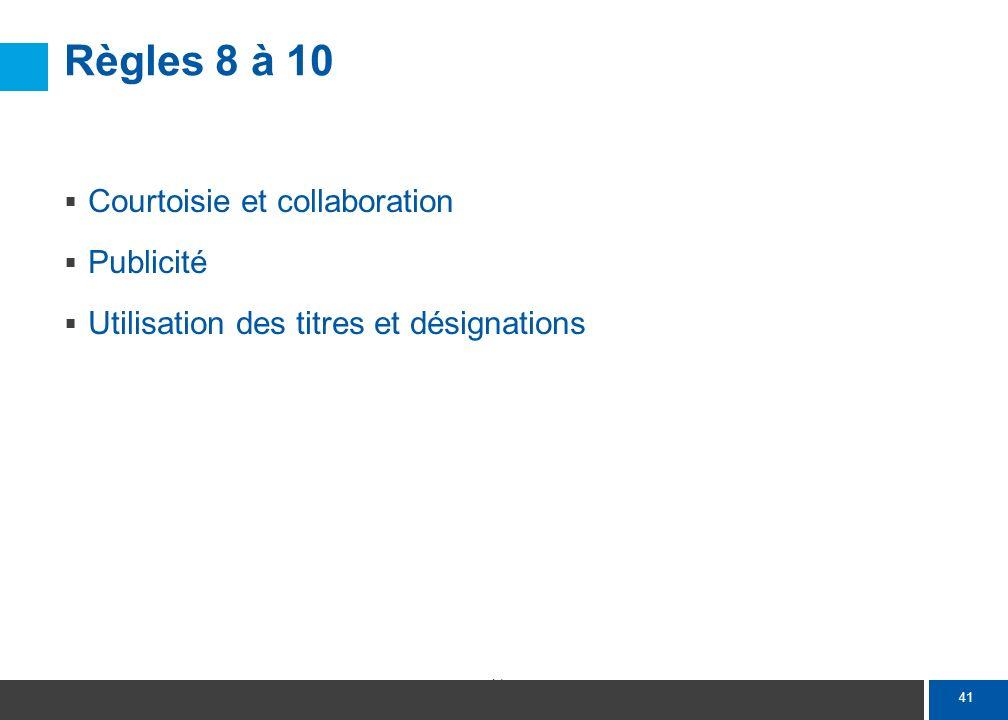 41 Règles 8 à 10 Courtoisie et collaboration Publicité Utilisation des titres et désignations