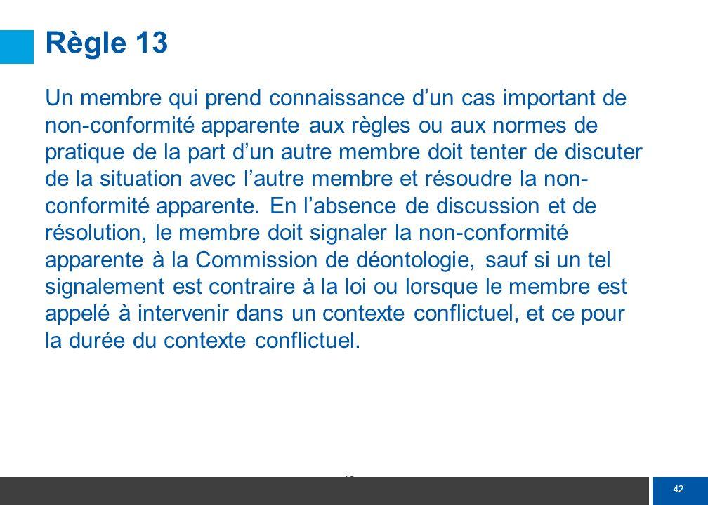 42 Règle 13 Un membre qui prend connaissance dun cas important de non-conformité apparente aux règles ou aux normes de pratique de la part dun autre m