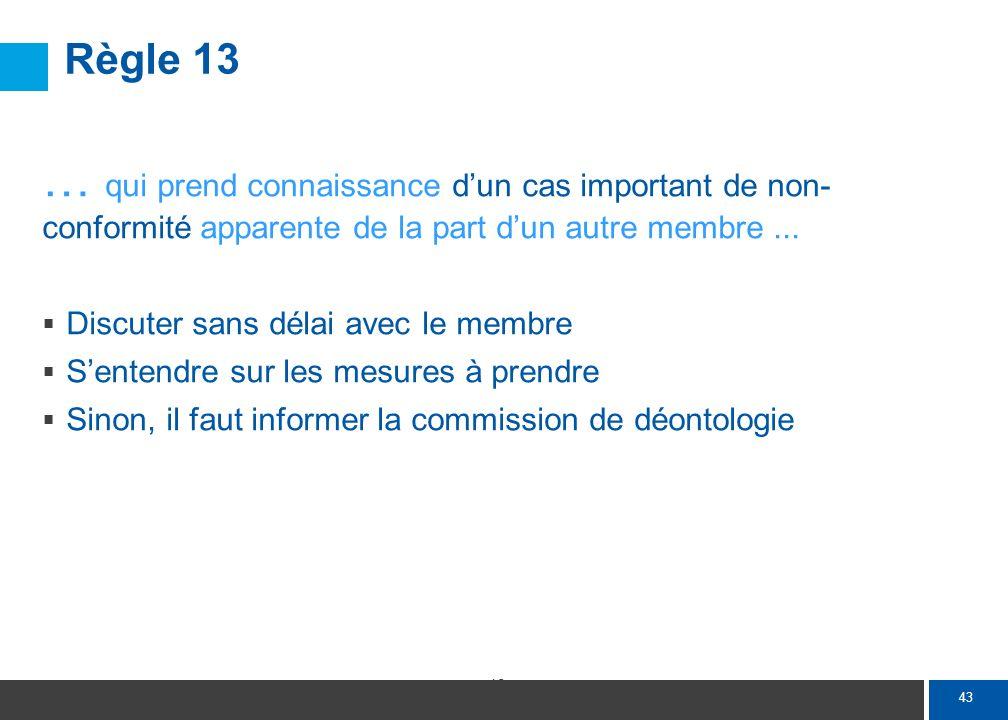 43 Règle 13 … qui prend connaissance dun cas important de non- conformité apparente de la part dun autre membre... Discuter sans délai avec le membre