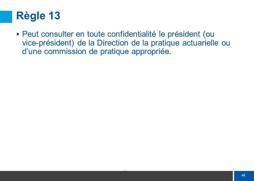 44 Règle 13 Peut consulter en toute confidentialité le président (ou vice-président) de la Direction de la pratique actuarielle ou dune commission de