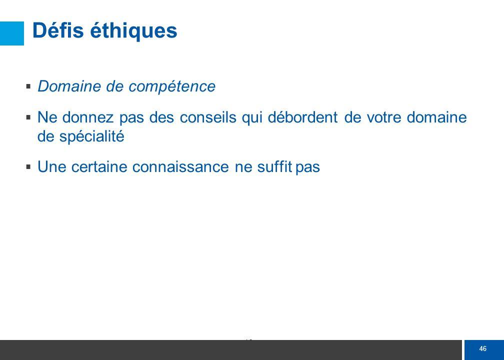 46 Défis éthiques Domaine de compétence Ne donnez pas des conseils qui débordent de votre domaine de spécialité Une certaine connaissance ne suffit pa