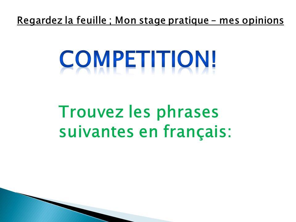 Regardez la feuille ; Mon stage pratique – mes opinions Trouvez les phrases suivantes en français: