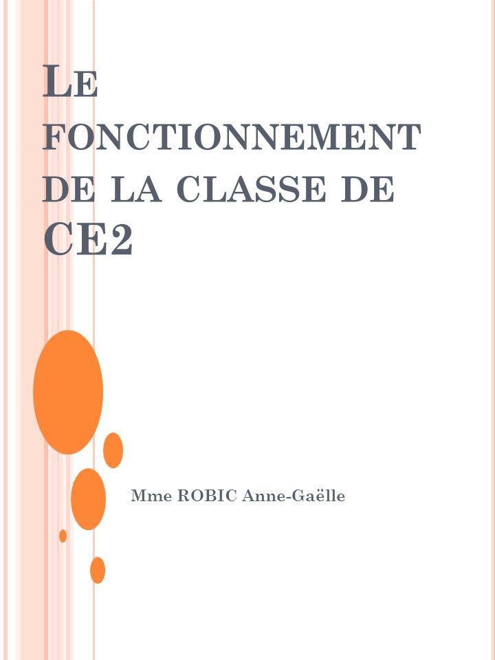 L E FONCTIONNEMENT DE LA CLASSE DE CE2 Mme ROBIC Anne-Gaëlle