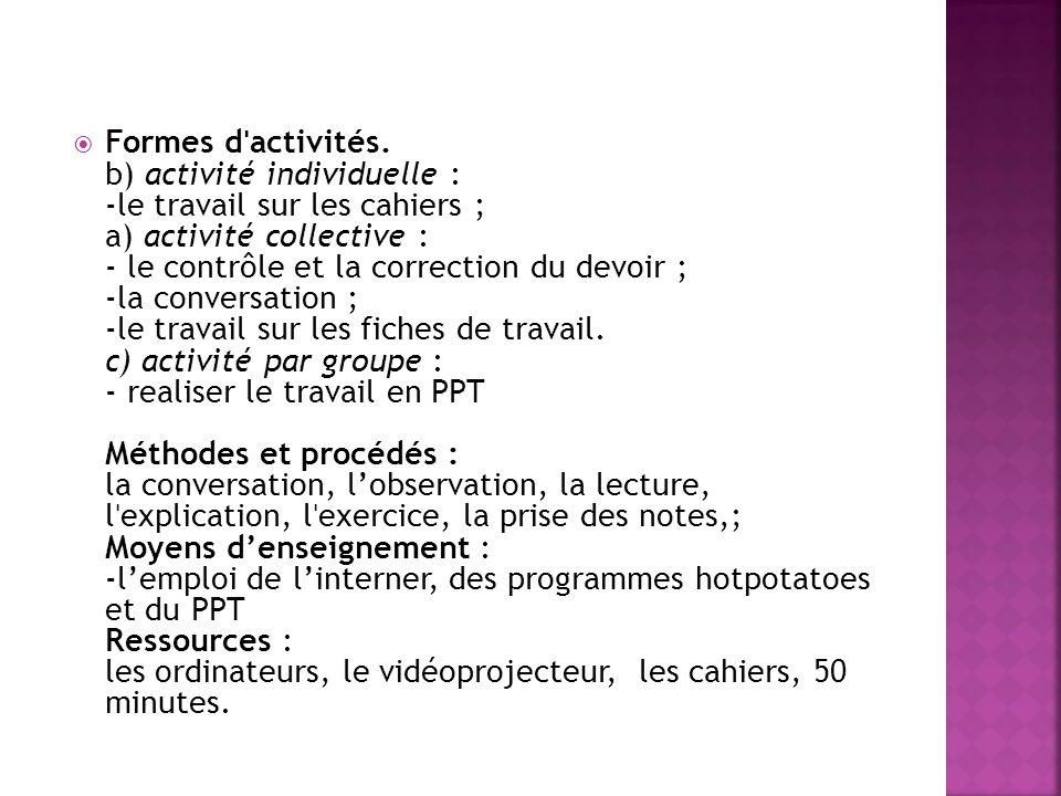 Formes d ˈ activités. b) activité individuelle : -le travail sur les cahiers ; a) activité collective : - le contrôle et la correction du devoir ; -la