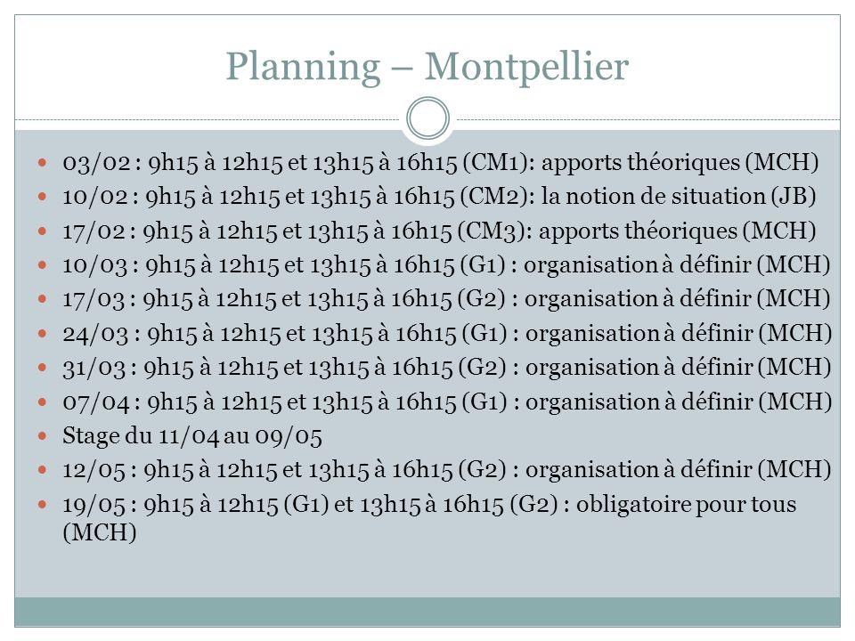 Planning – Montpellier 03/02 : 9h15 à 12h15 et 13h15 à 16h15 (CM1): apports théoriques (MCH) 10/02 : 9h15 à 12h15 et 13h15 à 16h15 (CM2): la notion de situation (JB) 17/02 : 9h15 à 12h15 et 13h15 à 16h15 (CM3): apports théoriques (MCH) 10/03 : 9h15 à 12h15 et 13h15 à 16h15 (G1) : organisation à définir (MCH) 17/03 : 9h15 à 12h15 et 13h15 à 16h15 (G2) : organisation à définir (MCH) 24/03 : 9h15 à 12h15 et 13h15 à 16h15 (G1) : organisation à définir (MCH) 31/03 : 9h15 à 12h15 et 13h15 à 16h15 (G2) : organisation à définir (MCH) 07/04 : 9h15 à 12h15 et 13h15 à 16h15 (G1) : organisation à définir (MCH) Stage du 11/04 au 09/05 12/05 : 9h15 à 12h15 et 13h15 à 16h15 (G2) : organisation à définir (MCH) 19/05 : 9h15 à 12h15 (G1) et 13h15 à 16h15 (G2) : obligatoire pour tous (MCH)