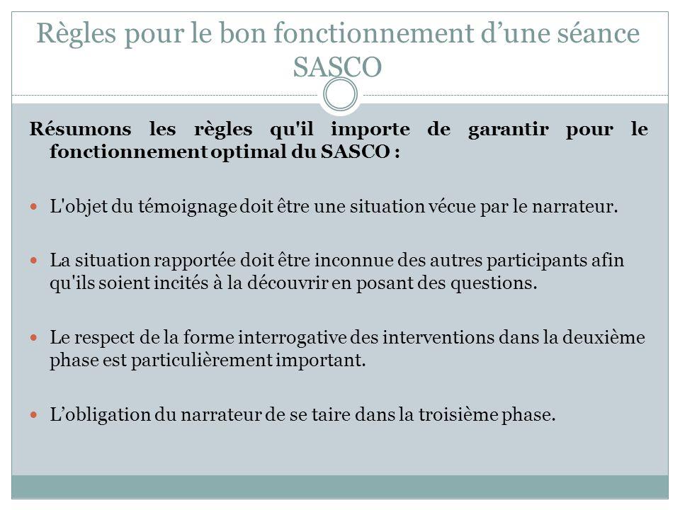 Règles pour le bon fonctionnement dune séance SASCO Résumons les règles qu il importe de garantir pour le fonctionnement optimal du SASCO : L objet du témoignage doit être une situation vécue par le narrateur.