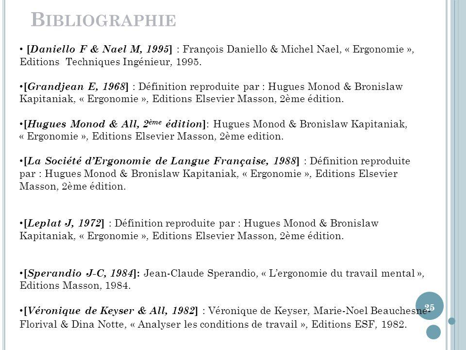 25 B IBLIOGRAPHIE [ Daniello F & Nael M, 1995 ] : François Daniello & Michel Nael, « Ergonomie », Editions Techniques Ingénieur, 1995.