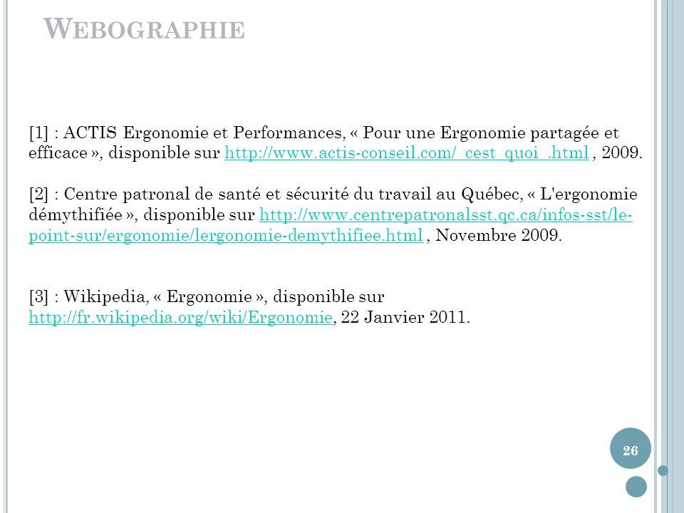 26 W EBOGRAPHIE [1] : ACTIS Ergonomie et Performances, « Pour une Ergonomie partagée et efficace », disponible sur http://www.actis-conseil.com/_cest_quoi_.html, 2009.http://www.actis-conseil.com/_cest_quoi_.html [2] : Centre patronal de santé et sécurité du travail au Québec, « L ergonomie démythifiée », disponible sur http://www.centrepatronalsst.qc.ca/infos-sst/le- point-sur/ergonomie/lergonomie-demythifiee.html, Novembre 2009.http://www.centrepatronalsst.qc.ca/infos-sst/le- point-sur/ergonomie/lergonomie-demythifiee.html [3] : Wikipedia, « Ergonomie », disponible sur http://fr.wikipedia.org/wiki/Ergonomie, 22 Janvier 2011.