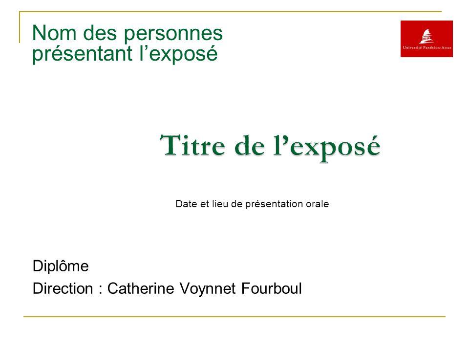 Nom des personnes présentant lexposé Diplôme Direction : Catherine Voynnet Fourboul Date et lieu de présentation orale