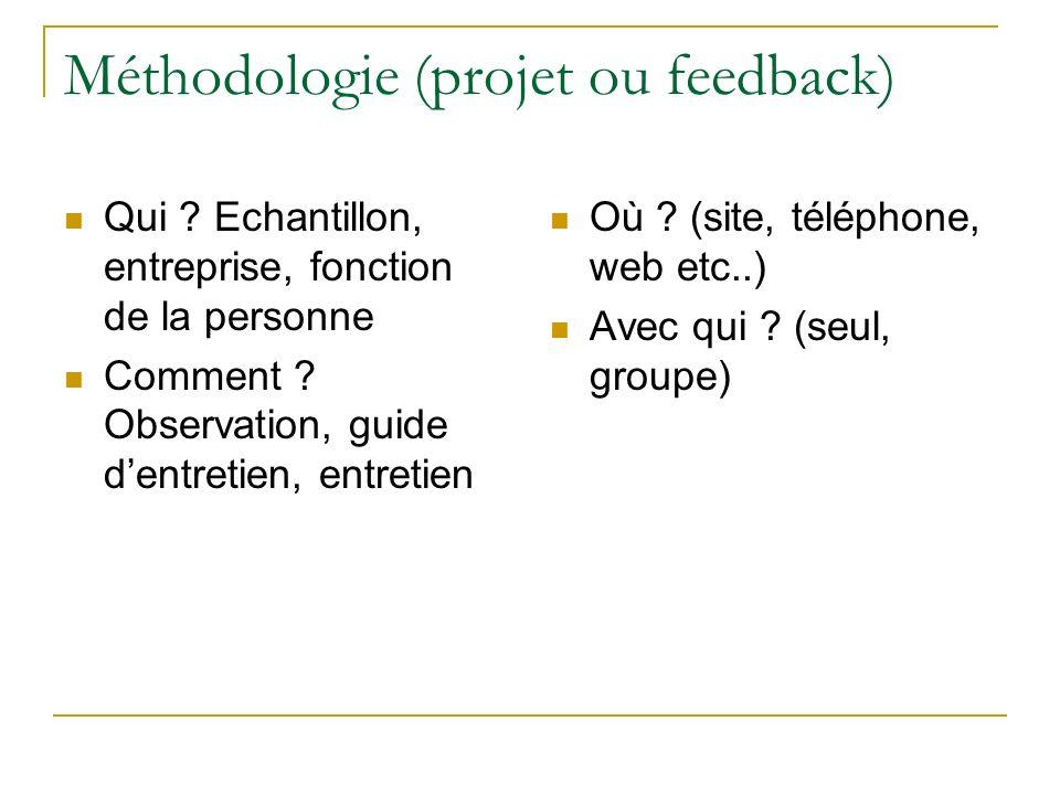 Méthodologie (projet ou feedback) Qui ? Echantillon, entreprise, fonction de la personne Comment ? Observation, guide dentretien, entretien Où ? (site