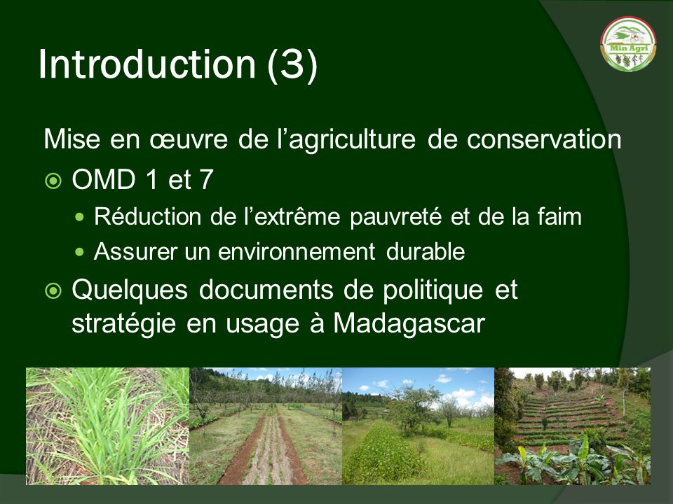 Introduction (3) Mise en œuvre de lagriculture de conservation OMD 1 et 7 Réduction de lextrême pauvreté et de la faim Assurer un environnement durabl