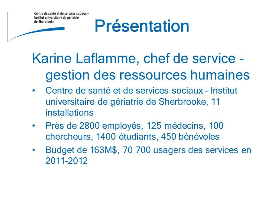 Présentation Karine Laflamme, chef de service - gestion des ressources humaines Centre de santé et de services sociaux – Institut universitaire de gériatrie de Sherbrooke, 11 installations Près de 2800 employés, 125 médecins, 100 chercheurs, 1400 étudiants, 450 bénévoles Budget de 163M$, 70 700 usagers des services en 2011-2012