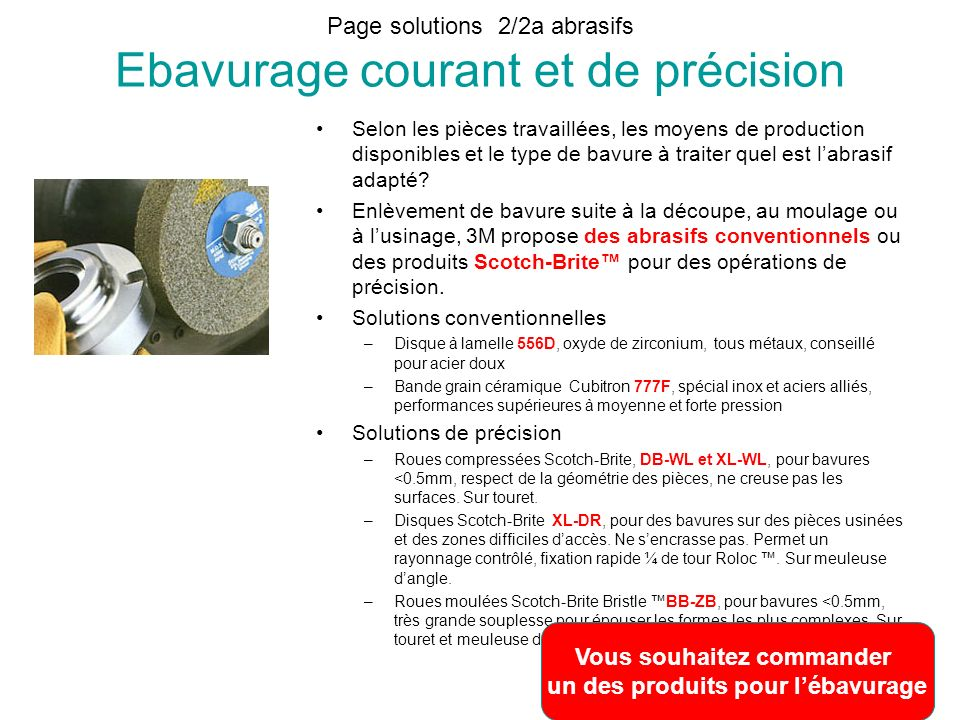 Page solutions 2/2a abrasifs Ebavurage courant et de précision Selon les pièces travaillées, les moyens de production disponibles et le type de bavure