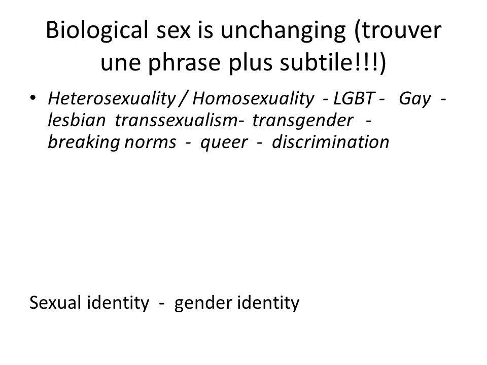 Biological sex is unchanging (trouver une phrase plus subtile!!!) Heterosexuality / Homosexuality - LGBT - Gay - lesbian transsexualism- transgender - breaking norms - queer - discrimination Sexual identity - gender identity