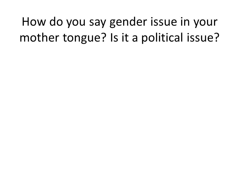How do you say gender issue in your mother tongue Is it a political issue