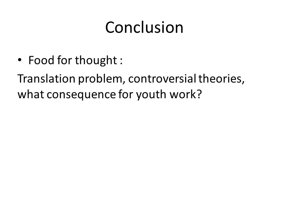Conclusion Food for thought : Translation problem, controversial theories, what consequence for youth work
