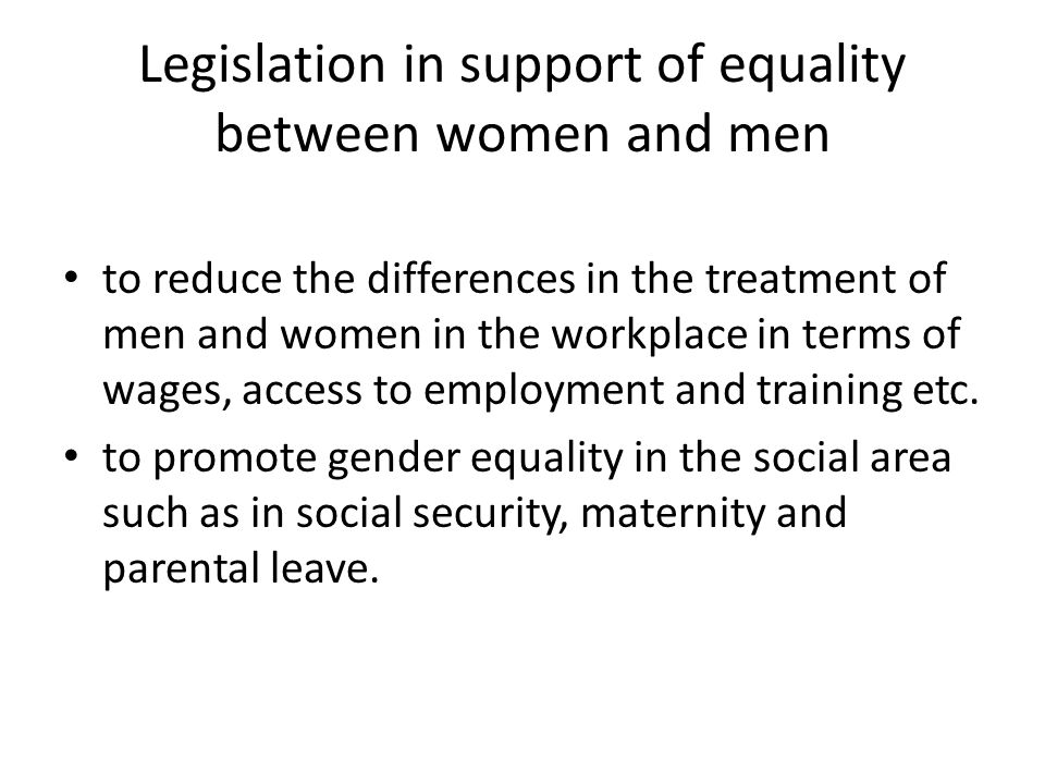 Legislation in support of equality between women and men to reduce the differences in the treatment of men and women in the workplace in terms of wages, access to employment and training etc.