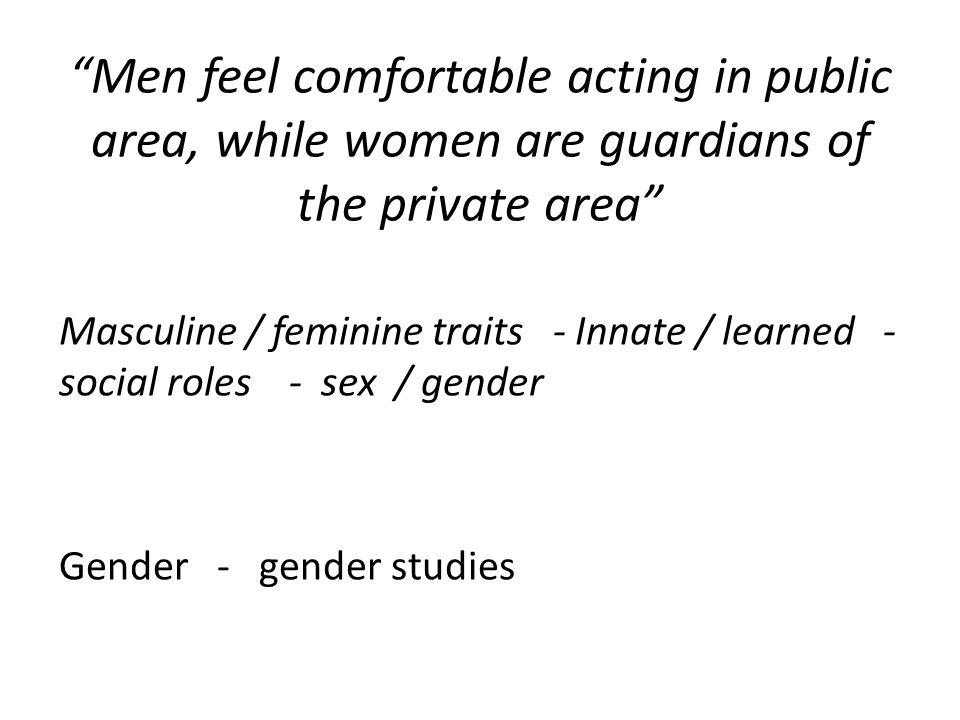 Men feel comfortable acting in public area, while women are guardians of the private area Masculine / feminine traits - Innate / learned - social roles - sex / gender Gender - gender studies