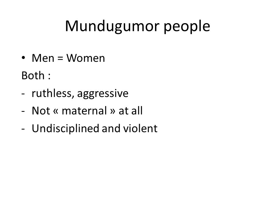 Mundugumor people Men = Women Both : -ruthless, aggressive -Not « maternal » at all -Undisciplined and violent