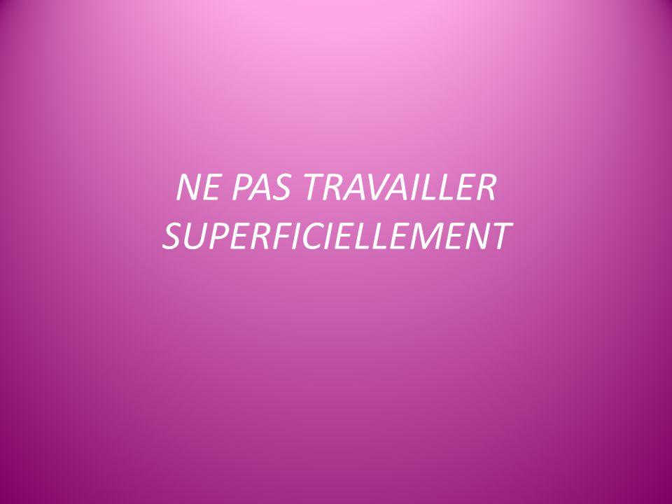 NE PAS TRAVAILLER SUPERFICIELLEMENT