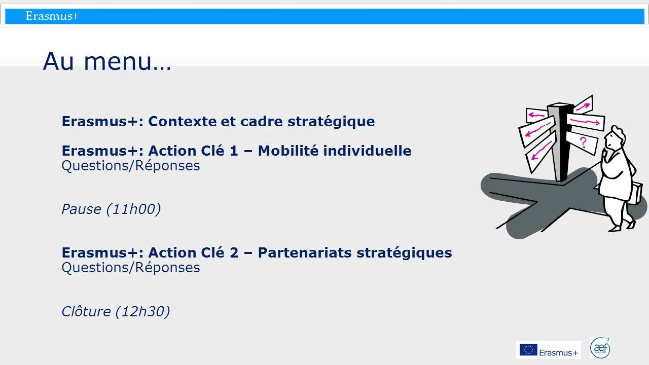 Erasmus+ Au menu… Erasmus+: Contexte et cadre stratégique Erasmus+: Action Clé 1 – Mobilité individuelle Questions/Réponses Pause (11h00) Erasmus+: Ac