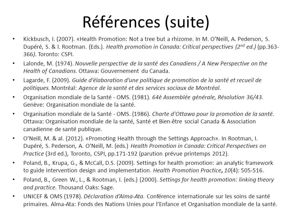 Références (suite) Kickbusch, I. (2007). «Health Promotion: Not a tree but a rhizome. In M. ONeill, A. Pederson, S. Dupéré, S. & I. Rootman. (Eds.). H